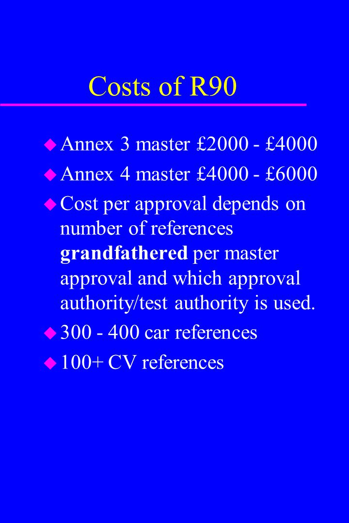 Costs of R90 Annex 3 master £2000 - £4000 Annex 4 master £4000 - £6000