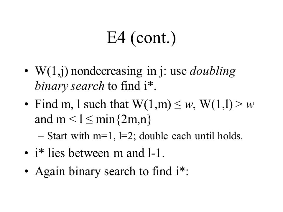 E4 (cont.) W(1,j) nondecreasing in j: use doubling binary search to find i*. Find m, l such that W(1,m) ≤ w, W(1,l) > w and m < l ≤ min{2m,n}
