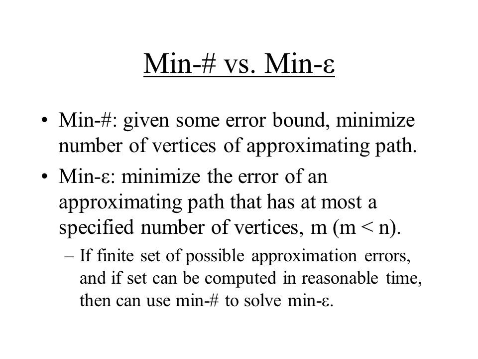 Min-# vs. Min-ε Min-#: given some error bound, minimize number of vertices of approximating path.
