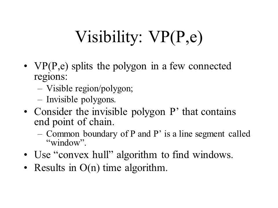 Visibility: VP(P,e) VP(P,e) splits the polygon in a few connected regions: Visible region/polygon;