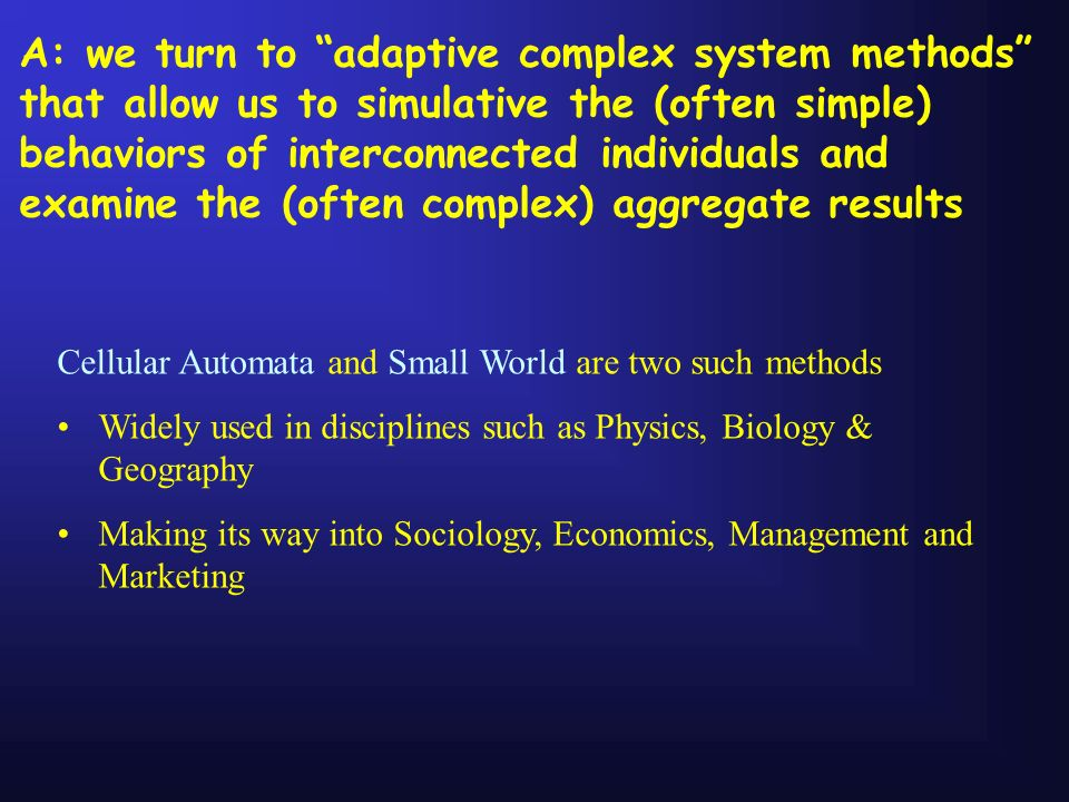 A: we turn to adaptive complex system methods that allow us to simulative the (often simple) behaviors of interconnected individuals and examine the (often complex) aggregate results