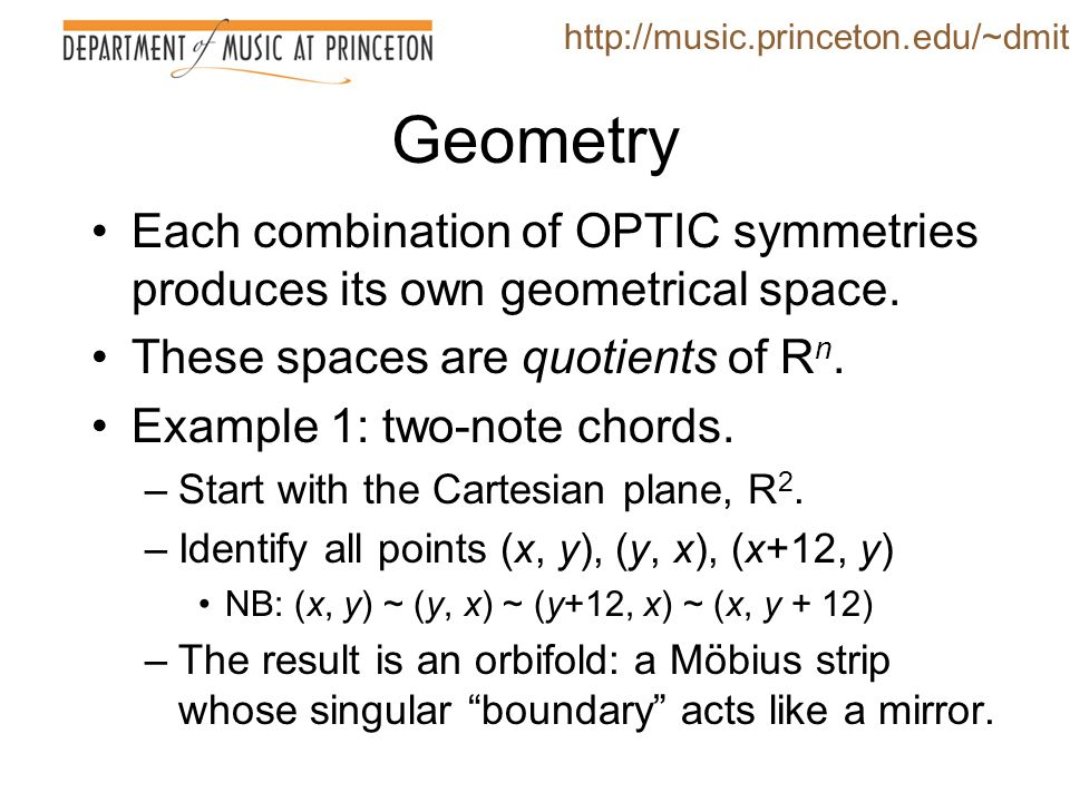 http://music.princeton.edu/~dmitri Geometry. Each combination of OPTIC symmetries produces its own geometrical space.