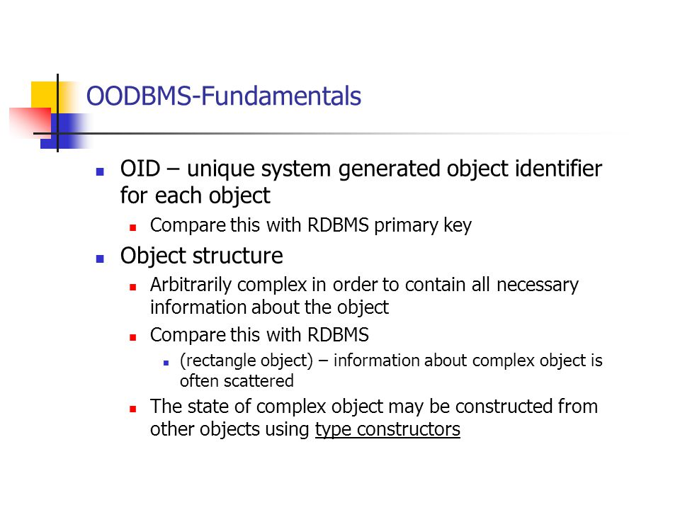 OODBMS-Fundamentals OID – unique system generated object identifier for each object. Compare this with RDBMS primary key.