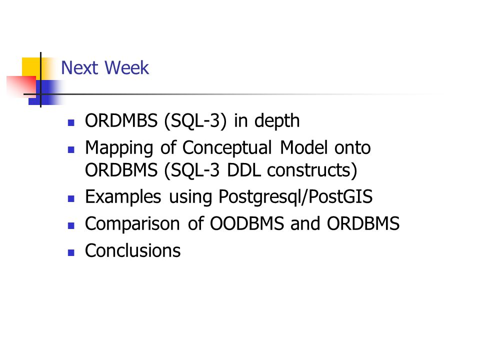 Next Week ORDMBS (SQL-3) in depth. Mapping of Conceptual Model onto ORDBMS (SQL-3 DDL constructs) Examples using Postgresql/PostGIS.