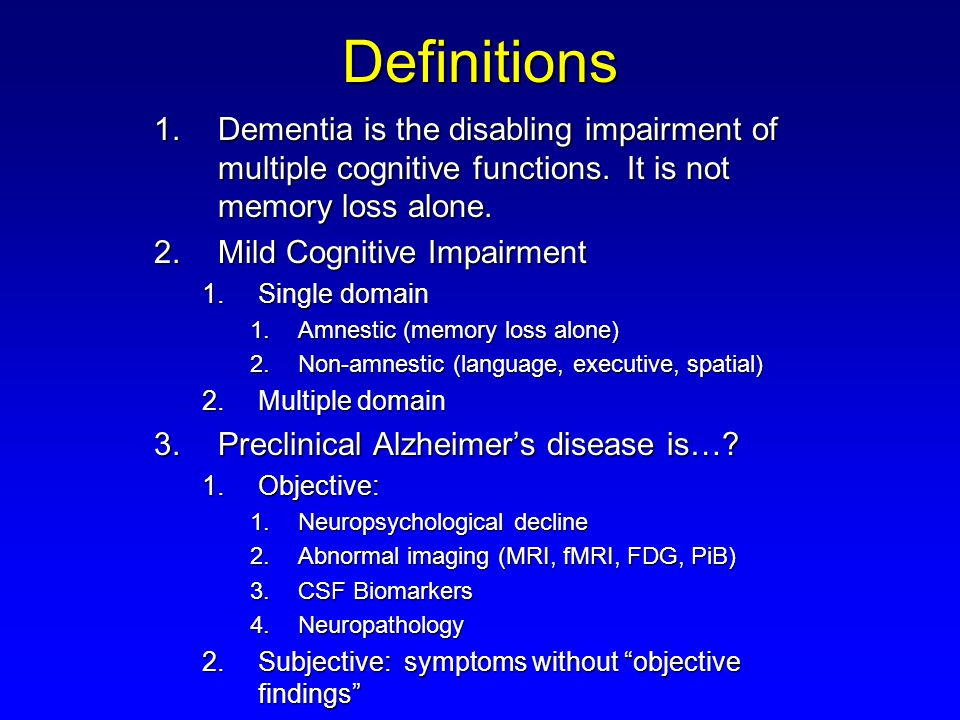 Definitions Dementia is the disabling impairment of multiple cognitive functions. It is not memory loss alone.