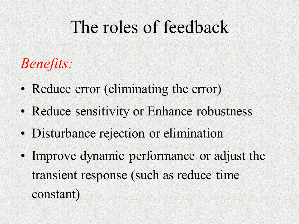 The roles of feedback Benefits: Reduce error (eliminating the error)