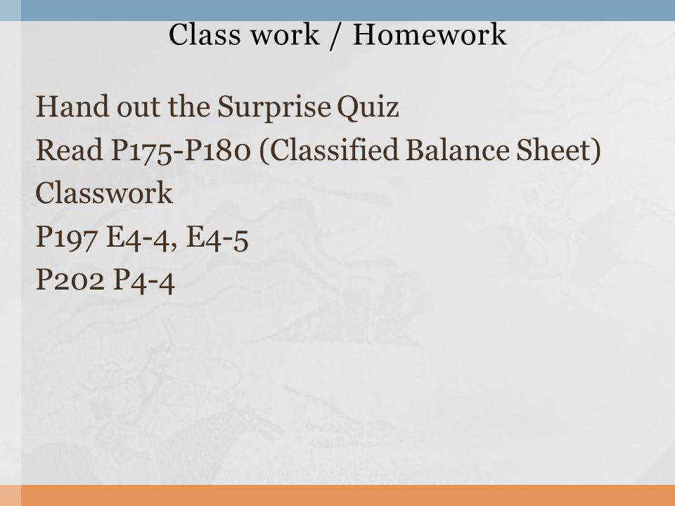 Class work / Homework Hand out the Surprise Quiz Read P175-P180 (Classified Balance Sheet) Classwork P197 E4-4, E4-5 P202 P4-4