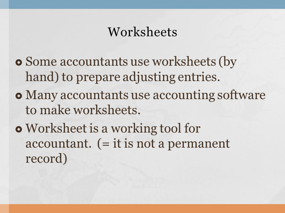 Worksheets Some accountants use worksheets (by hand) to prepare adjusting entries. Many accountants use accounting software to make worksheets.