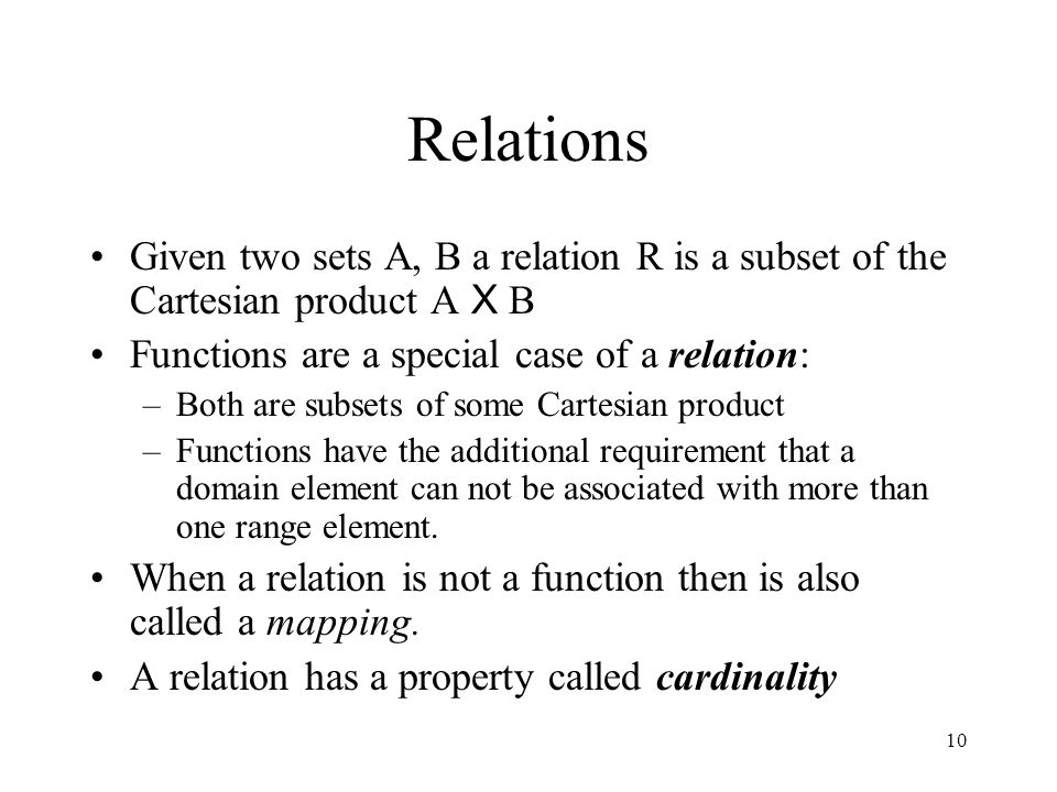 Relations Given two sets A, B a relation R is a subset of the Cartesian product A X B. Functions are a special case of a relation:
