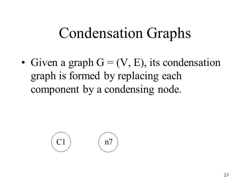 Condensation Graphs Given a graph G = (V, E), its condensation graph is formed by replacing each component by a condensing node.
