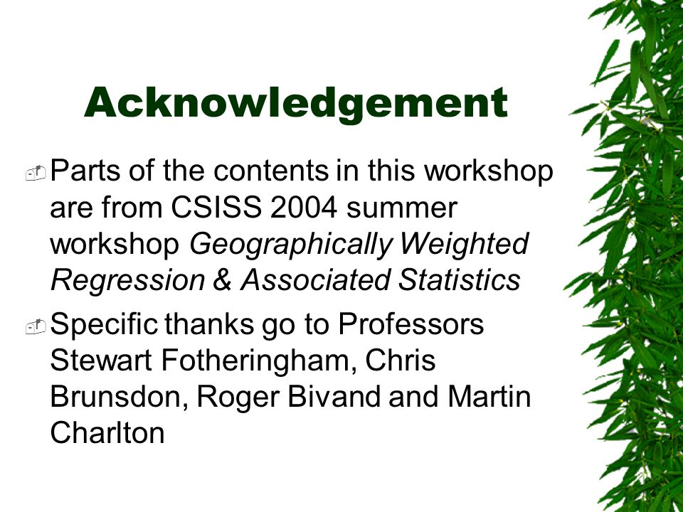 Acknowledgement Parts of the contents in this workshop are from CSISS 2004 summer workshop Geographically Weighted Regression & Associated Statistics.