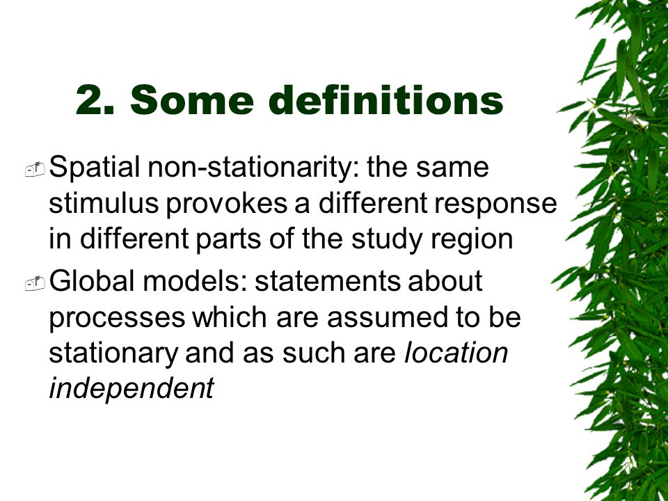 2. Some definitions Spatial non-stationarity: the same stimulus provokes a different response in different parts of the study region.