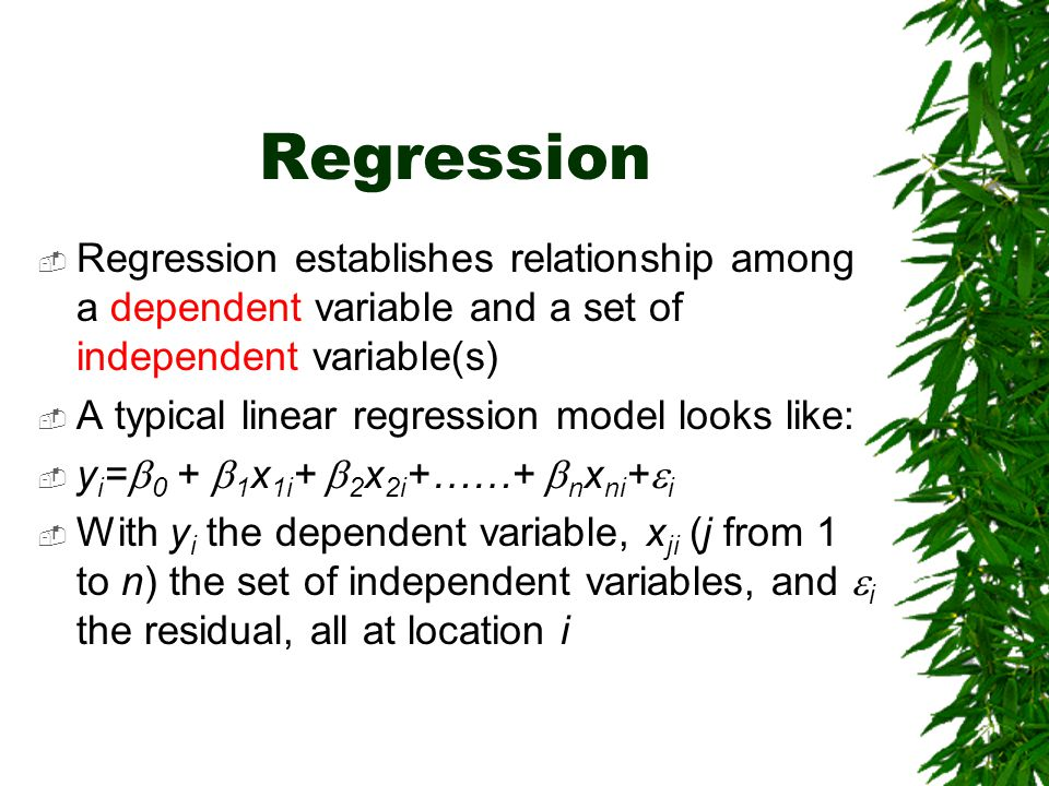 Regression Regression establishes relationship among a dependent variable and a set of independent variable(s)