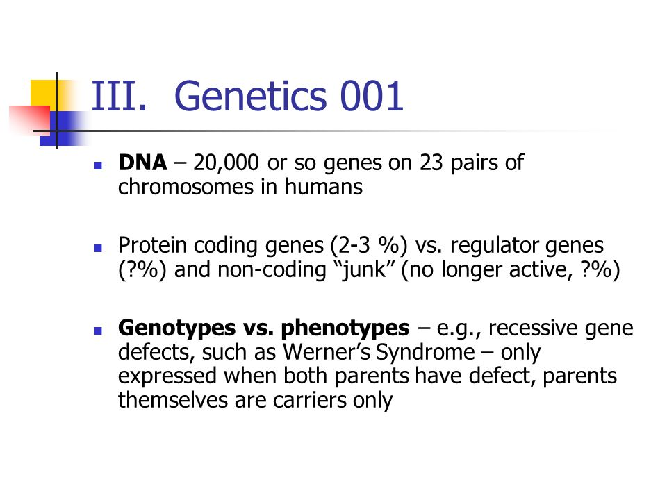 III. Genetics 001 DNA – 20,000 or so genes on 23 pairs of chromosomes in humans.