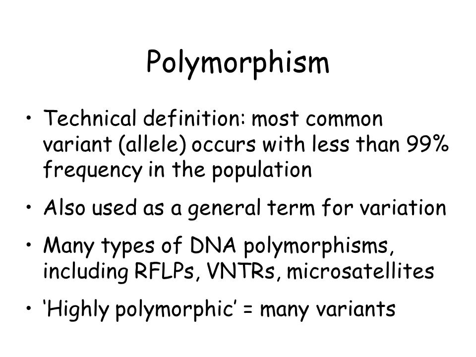 Polymorphism Technical definition: most common variant (allele) occurs with less than 99% frequency in the population.