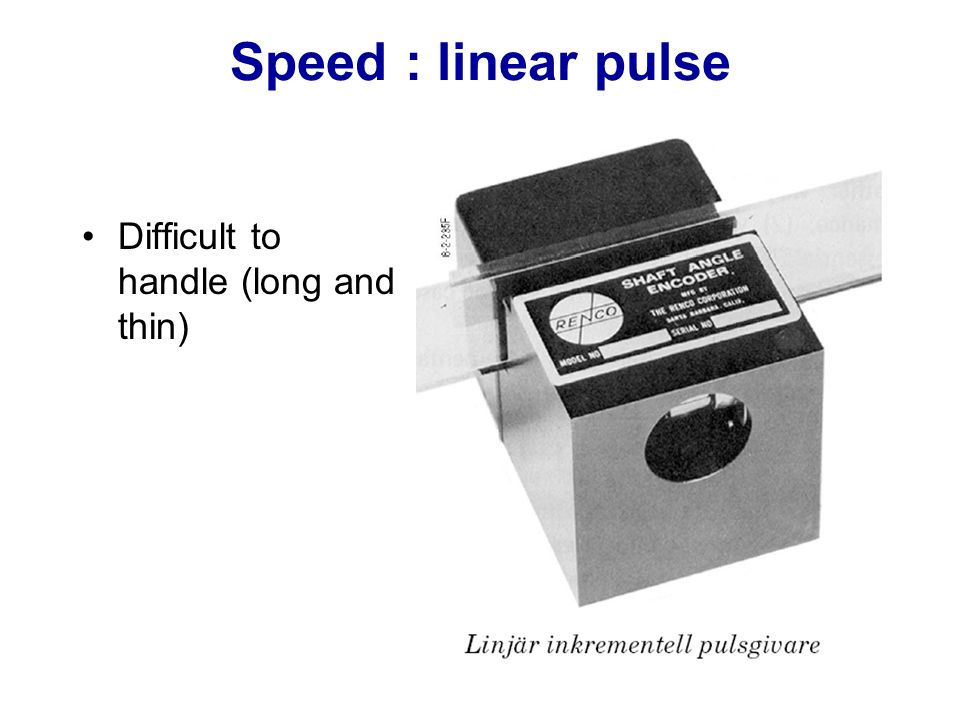 Speed : linear pulse Difficult to handle (long and thin)