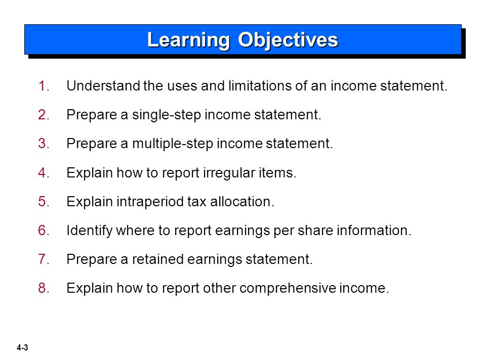 Learning Objectives Understand the uses and limitations of an income statement. Prepare a single-step income statement.