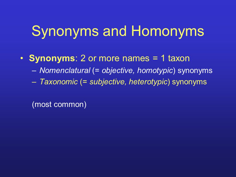 Synonyms and Homonyms Synonyms: 2 or more names = 1 taxon