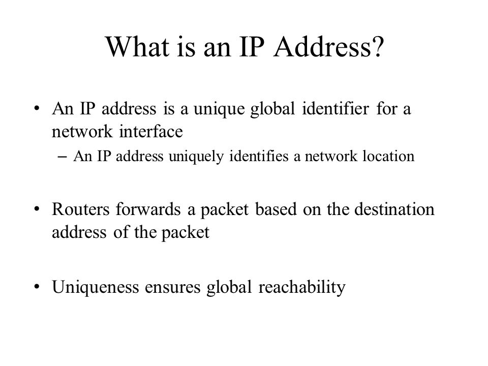 What is an IP Address An IP address is a unique global identifier for a network interface. An IP address uniquely identifies a network location.