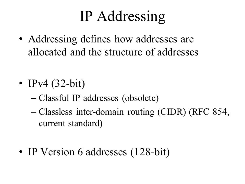 IP Addressing Addressing defines how addresses are allocated and the structure of addresses. IPv4 (32-bit)