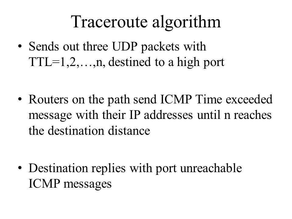 Traceroute algorithm Sends out three UDP packets with TTL=1,2,…,n, destined to a high port.