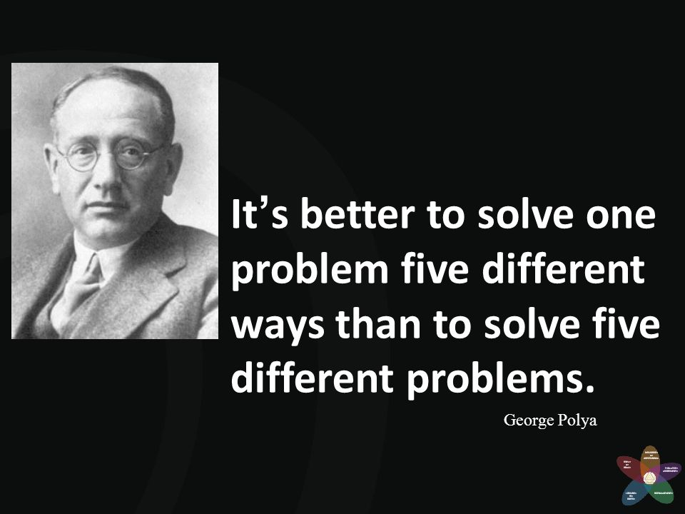 It's better to solve one problem five different ways than to solve five different problems.