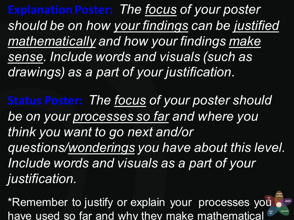 Explanation Poster: The focus of your poster should be on how your findings can be justified mathematically and how your findings make sense. Include words and visuals (such as drawings) as a part of your justification.