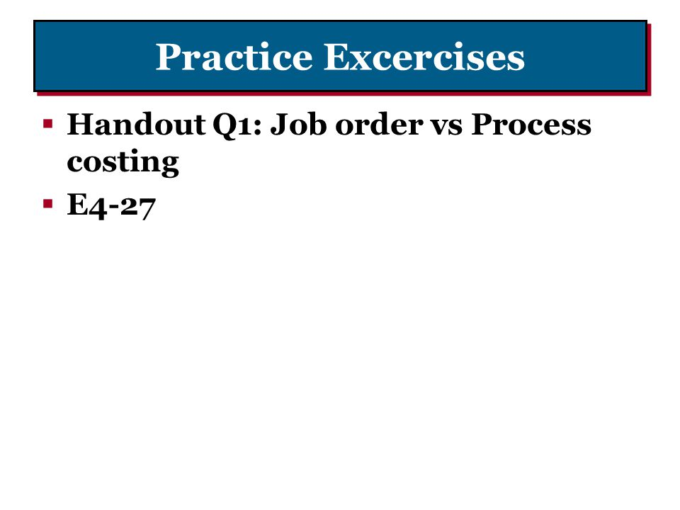Practice Excercises Handout Q1: Job order vs Process costing E4-27