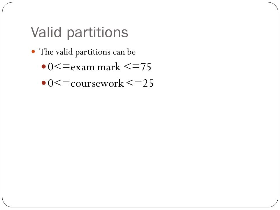 Valid partitions 0<=exam mark <=75 0<=coursework <=25