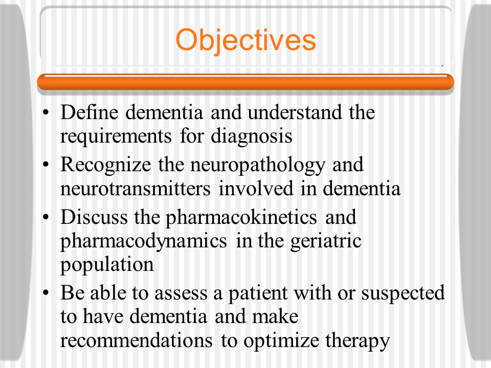 Objectives Define dementia and understand the requirements for diagnosis. Recognize the neuropathology and neurotransmitters involved in dementia.