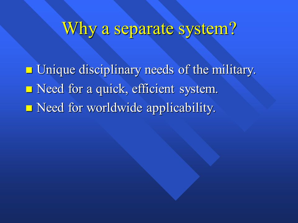 Why a separate system Unique disciplinary needs of the military.