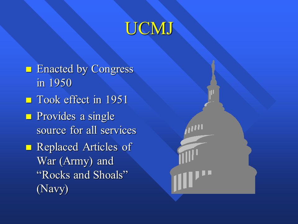 UCMJ Enacted by Congress in 1950 Took effect in 1951