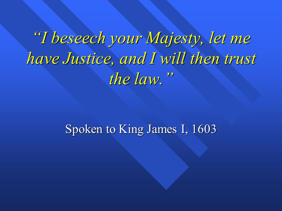 I beseech your Majesty, let me have Justice, and I will then trust the law.
