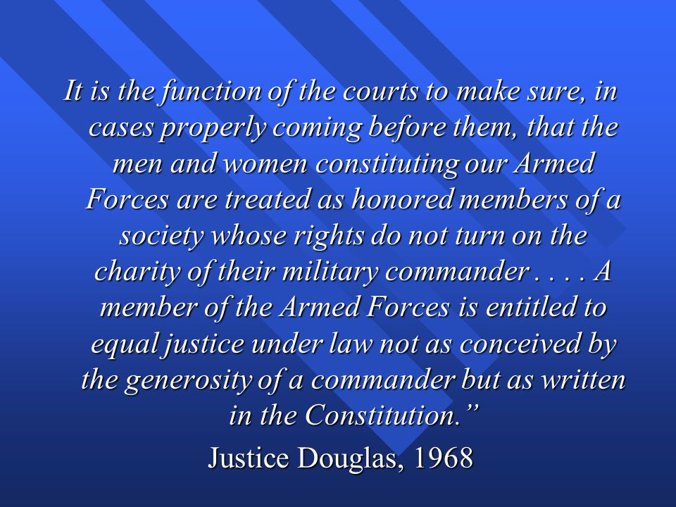 It is the function of the courts to make sure, in cases properly coming before them, that the men and women constituting our Armed Forces are treated as honored members of a society whose rights do not turn on the charity of their military commander . . . . A member of the Armed Forces is entitled to equal justice under law not as conceived by the generosity of a commander but as written in the Constitution.