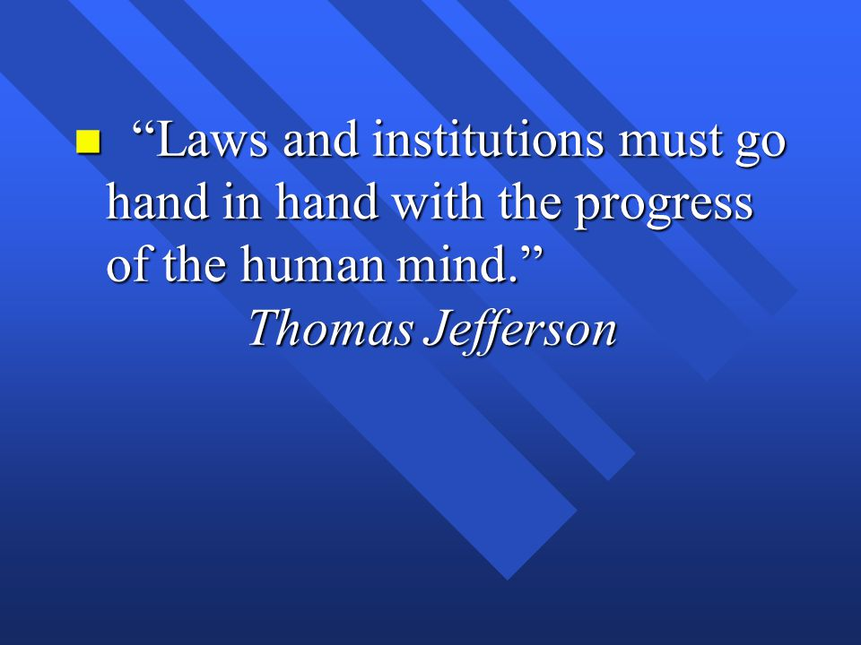 Laws and institutions must go hand in hand with the progress of the human mind. Thomas Jefferson