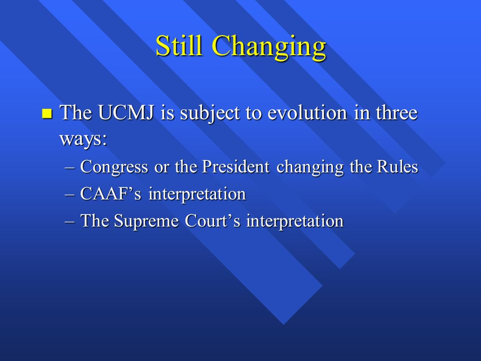 Still Changing The UCMJ is subject to evolution in three ways: