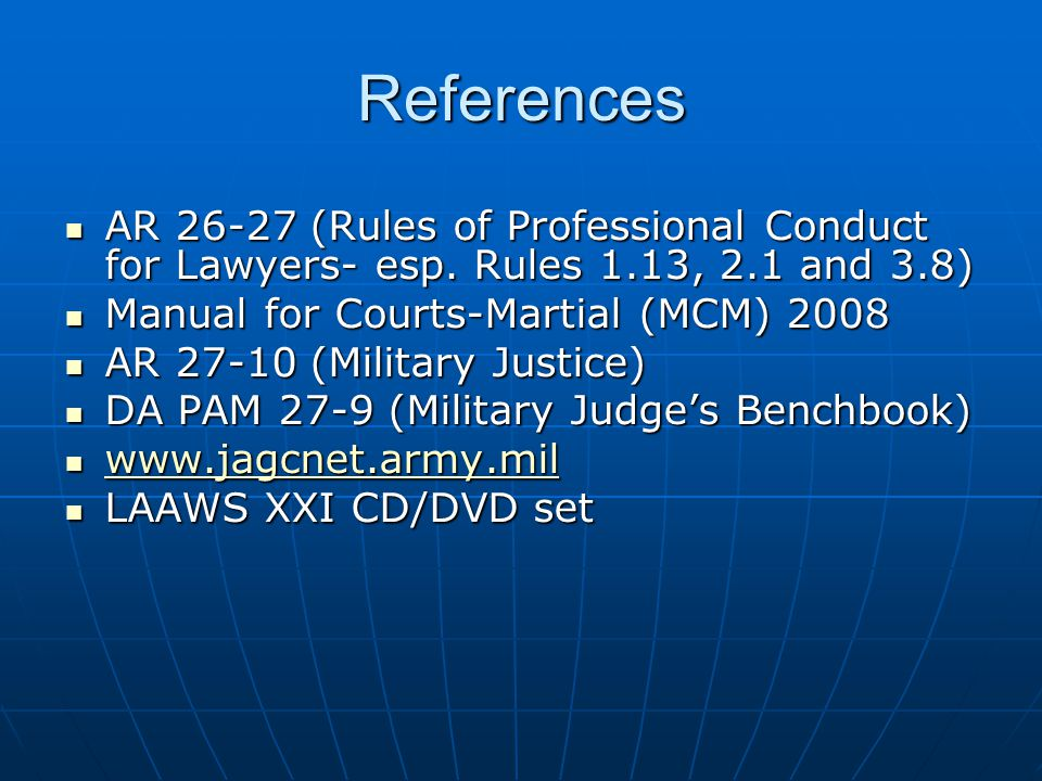 References AR 26-27 (Rules of Professional Conduct for Lawyers- esp. Rules 1.13, 2.1 and 3.8) Manual for Courts-Martial (MCM) 2008.