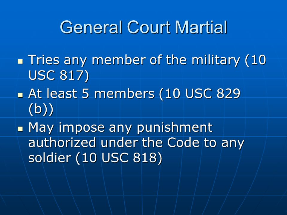 General Court Martial Tries any member of the military (10 USC 817)