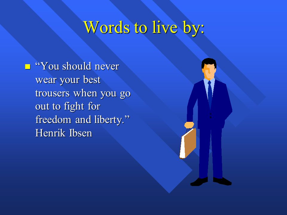 Words to live by: You should never wear your best trousers when you go out to fight for freedom and liberty. Henrik Ibsen.