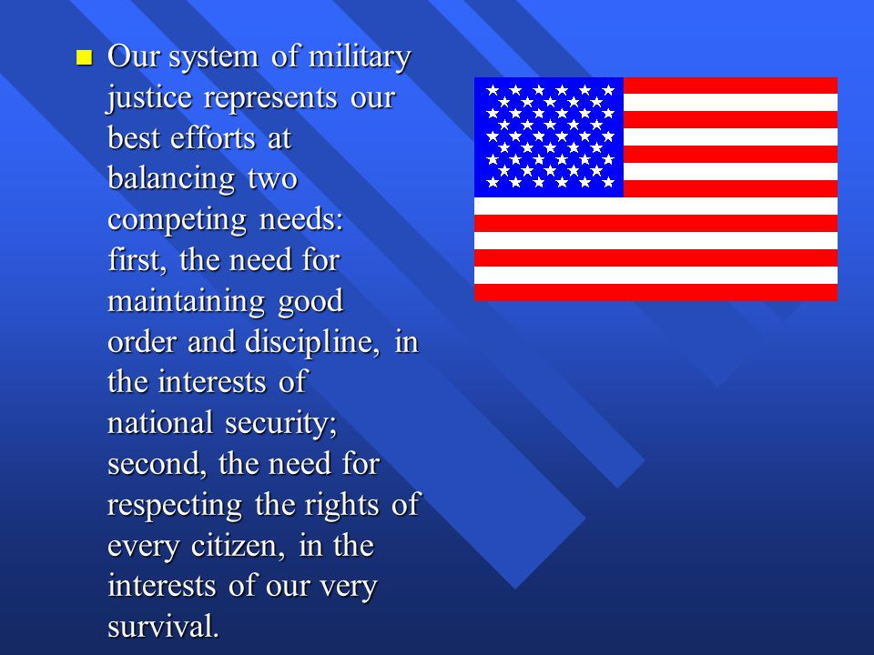 Our system of military justice represents our best efforts at balancing two competing needs: first, the need for maintaining good order and discipline, in the interests of national security; second, the need for respecting the rights of every citizen, in the interests of our very survival.