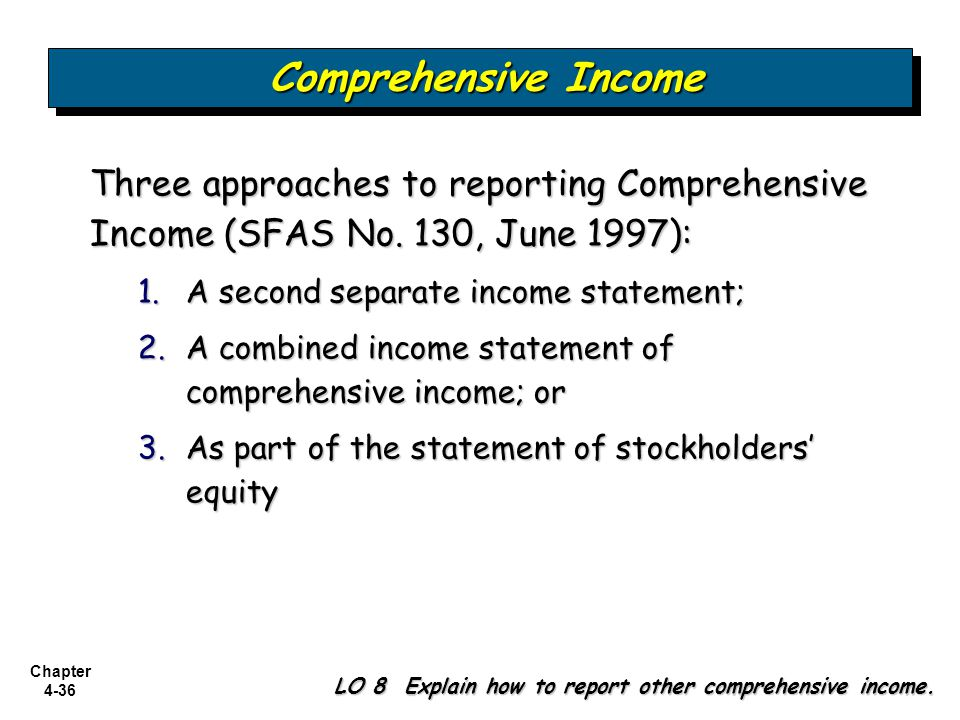 Comprehensive Income Three approaches to reporting Comprehensive Income (SFAS No. 130, June 1997): A second separate income statement;