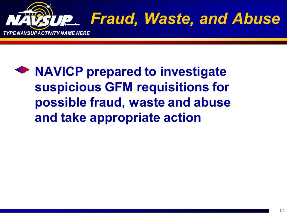 Fraud, Waste, and Abuse NAVICP prepared to investigate suspicious GFM requisitions for possible fraud, waste and abuse and take appropriate action.