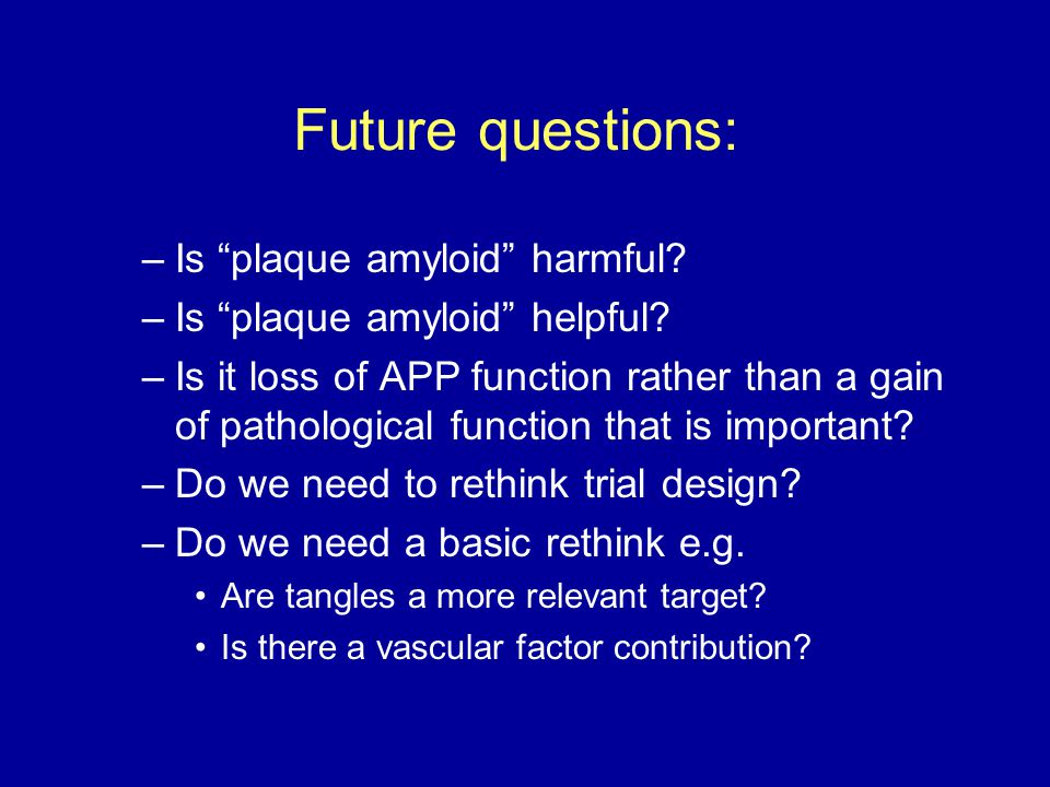 Future questions: Is plaque amyloid harmful