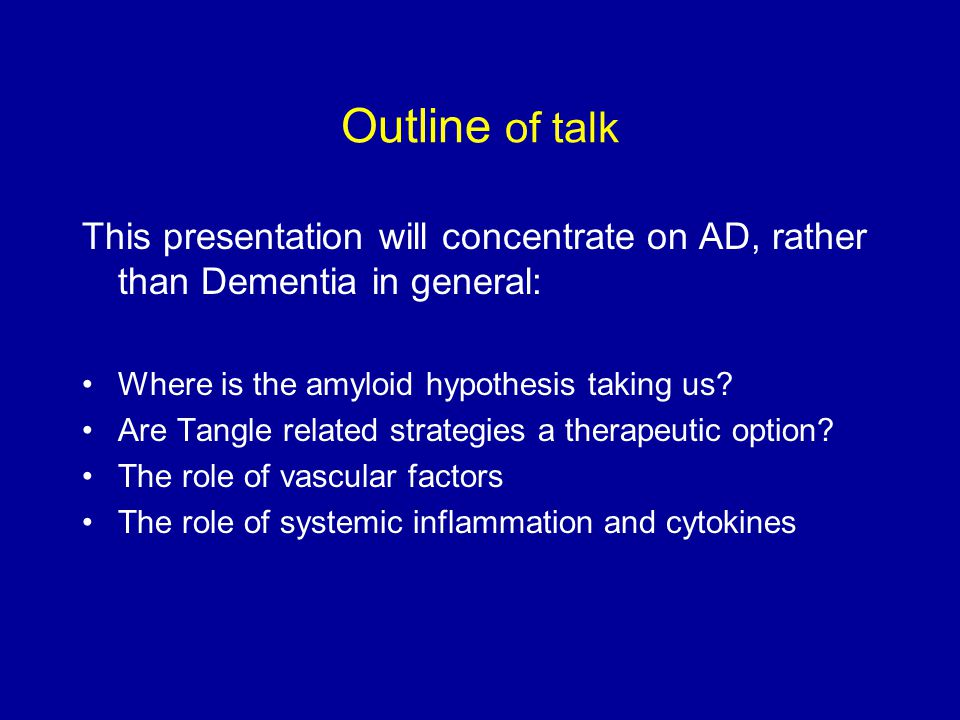 Outline of talk This presentation will concentrate on AD, rather than Dementia in general: Where is the amyloid hypothesis taking us
