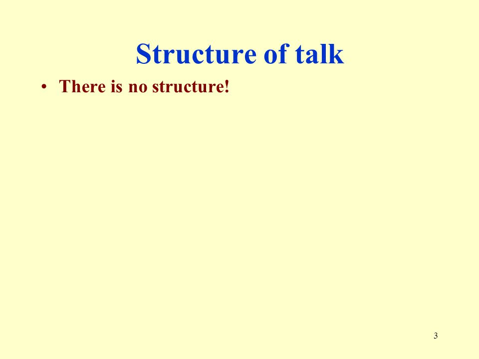 Structure of talk There is no structure!