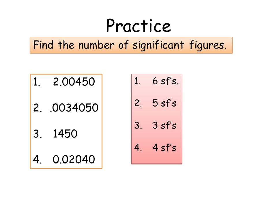 Practice Find the number of significant figures. 2.00450 .0034050 1450
