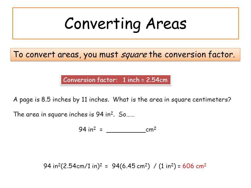 Converting Areas To convert areas, you must square the conversion factor. Conversion factor: 1 inch = 2.54cm.