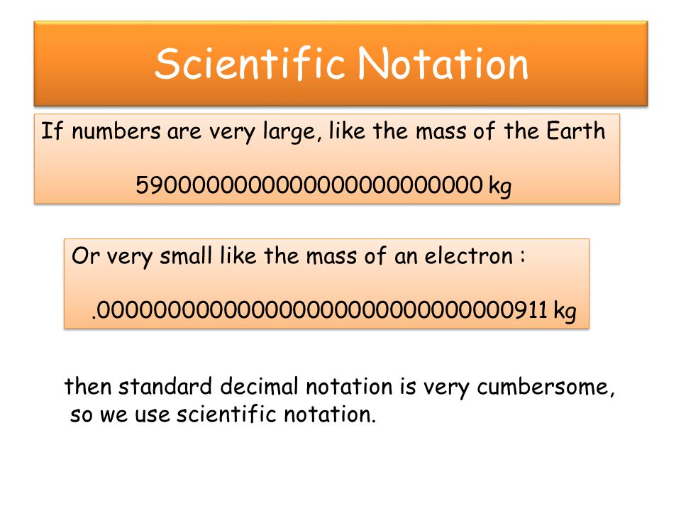 Scientific Notation If numbers are very large, like the mass of the Earth. 5900000000000000000000000 kg.