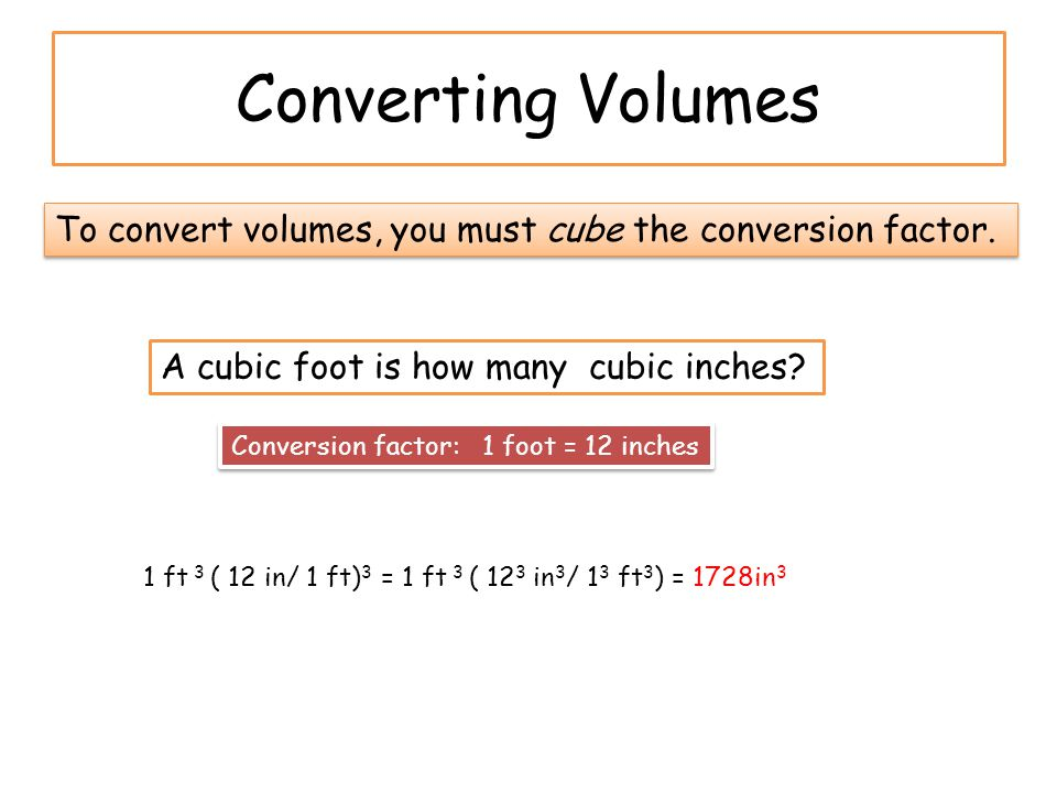 Converting Volumes To convert volumes, you must cube the conversion factor. A cubic foot is how many cubic inches