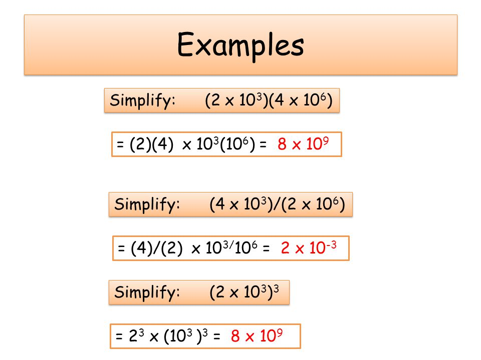 Examples Simplify: (2 x 103)(4 x 106) = (2)(4) x 103(106) = 8 x 109
